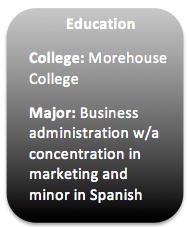 Education College: Moorehouse (Atlanta, GA) Major: Business Administration w/concentration in marketing and minor in Spanish