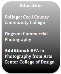 Education College: Cecil County Community College Degree: Commercial Photography Additional: BFA in Photography from Arts Center College of Design