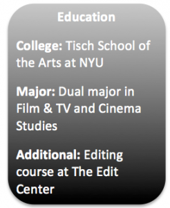 Education College: NYU Tisch  Major: Dual major in Film and TV and Cinema Studies Additional: The Art of Editing at the Edit Center