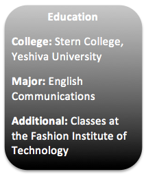 Education College: Stern College, Yeshiva University Major: English Communications Additional: Classes at the Fashion Institute of Technology